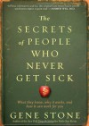 The Secrets of People Who Never Get Sick: What They Know, Why It Works, and How It Can Work for You - Gene Stone