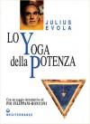 Lo yoga della potenza. Saggio sui Tantra - Julius Evola, Gianfranco de Turris, Pio Filippani-Ronconi, Marguerite Yourcenar