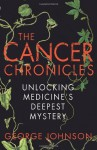 The Cancer Chronicles: Unlocking Medicine's Deepest Mystery - George Johnson