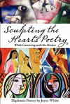Sculpting the Heart's Poetry - Joyce White