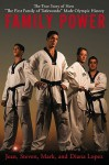 "Family Power: The True Story of How ""The First Family of Taekwondo"" Made Olympic History - Mark Lopez, Steven Lopez, Diana Lopez"