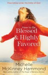 How to Be Blessed and Highly Favored: Flourishing Under the Smile of God - Michelle McKinney Hammond