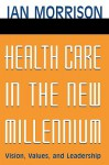 Health Care in the New Millennium: Vision, Values, and Leadership - Ian Morrison