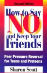 How to Say No and Keep Your Friends: Peer Pressure Reversal for Teens and Preteens - Sharon Scott