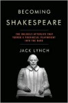 Becoming Shakespeare: The Unlikely Afterlife That Turned a Provincial Playwright into the Bard - Jack Lynch