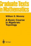 A Basic Course in Algebraic Topology (Graduate Texts in Mathematics) - William S. Massey, J.H. Ewing, P.R. Halmos, F.W. Gerhing