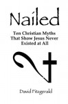 Nailed: Ten Christian Myths That Show Jesus Never Existed at All - David Fitzgerald
