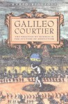 Galileo, Courtier: The Practice of Science in the Culture of Absolutism - Mario Biagioli, Galileo Galilei