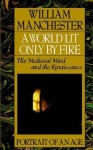 A World Lit Only by Fire: The Medieval Mind & the Renaissance - William Raymond Manchester