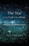 The Star at the End of the River: Meditations on a Homeward Journey - Paul Vincent