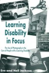 Learning Disability in Focus: The Use of Photog- Raphy in the Care of People with a Learning Disability - Eve Jackson, Neil Jackson