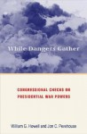 While Dangers Gather: Congressional Checks on Presidential War Powers - William G. Howell, Jon C. Pevehouse
