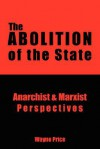 The Abolition of the State: Anarchist and Marxist Perspectives - Wayne Price