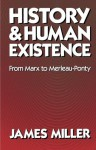 History and Human Existence from Marx to Merleau-Ponty - James Miller