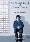 The Visual World of French Theory: Figurations - Sarah Wilson