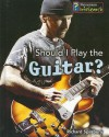 Should I Play The Guitar? (Learning Musical Instruments) - Richard Spilsbury