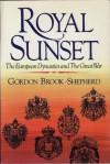 Royal Sunset: The European Dynasties and the Great War - Gordon Brook-Shepherd