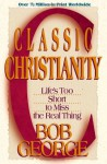 Classic Christianity: Life's Too Short to Miss the Real Thing - Bob George
