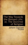 The Way Towards the Blessed Life; or, The Doctrine of Religion (Bibliolife Reproduction) - Johann Gottlieb Fichte