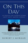 On This Day Devotional: 365 Amazing and Inspiring Stories about Saints, Martyrs and Heroes - Robert Morgan