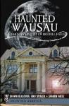 Haunted Wausau: The Ghostly History of Big Bull Falls (Haunted America) - Shawn Blaschka, Anji Spialek, Sharon Williams