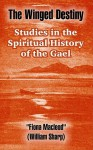 The Winged Destiny: Studies in the Spiritual History of the Gael - Fiona MacLeod