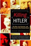 Killing Hitler: The Plots, The Assassins, and the Dictator Who Cheated Death - Roger Moorhouse