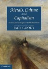 Metals, Culture and Capitalism: An Essay on the Origins of the Modern World - Jack Goody