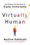 Virtually Human: The Promise---—and the Peril---of Digital Immortality - Martine Rothblatt