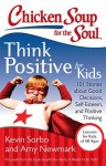 Chicken Soup for the Soul: Think Positive for Kids: 101 Stories about Good Decisions, Self-Esteem, and Positive Thinking - Kevin Sorbo, Amy Newmark