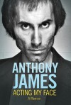 Acting My Face: A Memoir - Anthony James