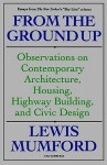 From the Ground Up: Observations on Contemporary Architecture, Housing, Highway Building & Civic Design - Lewis Mumford