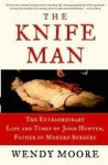 The Knife Man: Blood, Body Snatching, and the Birth of Modern Surgery - Wendy Moore