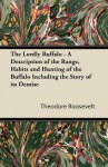 The Lordly Buffalo - A Description of the Range, Habits and Hunting of the Buffalo Including the Story of Its Demise - Theodore Roosevelt