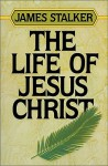 The Life of Jesus Christ - James Stalker