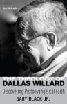 The Theology of Dallas Willard: Discovering Protoevangelical Faith - Gary Black Jr., Scot McKnight