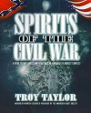 Spirits of the Civil War: A Guide to the Ghosts and Hauntings of America's Bloodiest Conflict - Troy Taylor