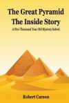 The Great Pyramid - The Inside Story: A Five Thousand Year Old Mystery Finally Solved - Robert Carson