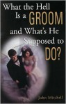 What the Hell Is a Groom and What's He Supposed to Do? - John Mitchell, Alan Mitchell