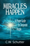 Miracles Happen: A Prayer Guide for Desperate People - C.W. Schutter