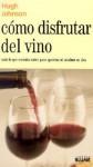 Como disfrutar del vino: Todo lo que necesita saber para apreciar al maximo un vino - Hugh Johnson