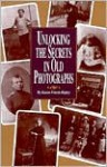 Unlocking the Secrets in Old Photographs - Karen Frisch Dennen, Karen Frisch Dennen