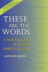 These Are the Words, 2nd Edition--Revised and Expanded: A Vocabulary of Jewish Spiritual Life - Arthur Green