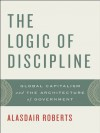 The Logic of Discipline: Global Capitalism and the Architecture of Government - Alasdair Roberts
