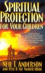 Spiritual Protection for Your Children: Helping Your Children and Family Find Their Identity, Freedom and Security in Christ - Neil T. Anderson, Sue Vander Hook