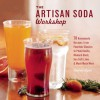 The Artisan Soda Workshop: 75 Homemade Recipes from Fountain Classics to Rhubarb Basil, Sea Salt Lime, Cold-Brew Coffee and Much Much More - Andrea Lynn