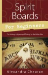 Spirit Boards for Beginners: The History & Mystery of Talking to the Other Side - Alexandra Chauran