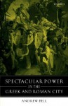 Spectacular Power in the Greek and Roman City - Andrew Bell