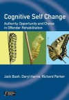 Cognitive Self Change: Authority, Opportunity and Choice in Offender Rehabilitation - Jack Bush, Daryl Harris, Richard Parker