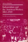 Industrialism and the American Worker, 1865-1920 - John Hope Franklin, A.S. Eisenstadt